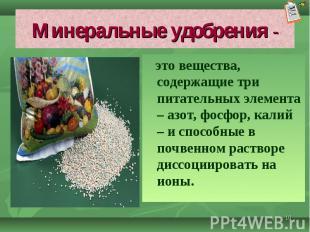 это вещества, содержащие три питательных элемента – азот, фосфор, калий – и спос