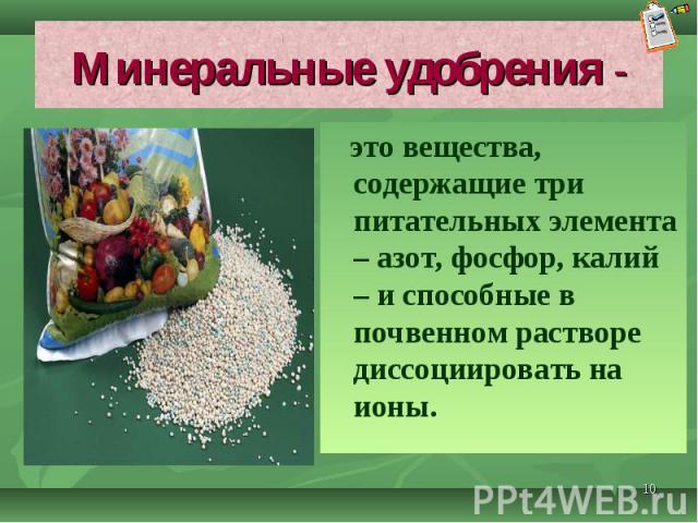 это вещества, содержащие три питательных элемента – азот, фосфор, калий – и способные в почвенном растворе диссоциировать на ионы. это вещества, содержащие три питательных элемента – азот, фосфор, калий – и способные в почвенном растворе диссоцииров…