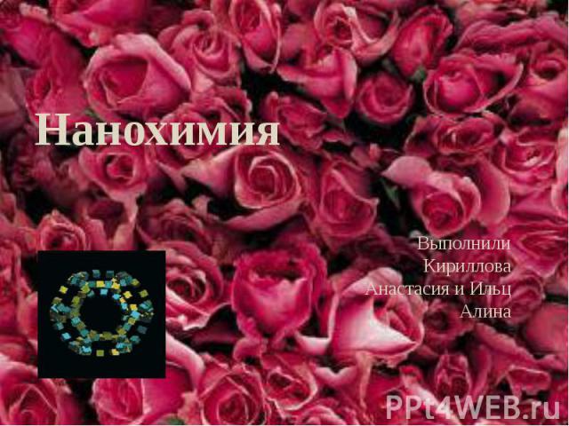 Нанохимия Выполнили Кириллова Анастасия и Ильц Алина
