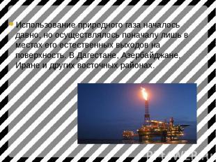 Использование природного газа началось давно, но осуществлялось поначалу лишь в
