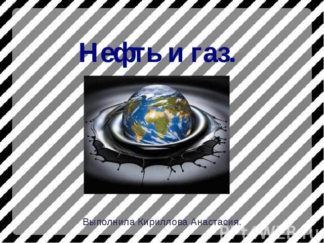 Нефть и газ. Выполнила Кириллова Анастасия.