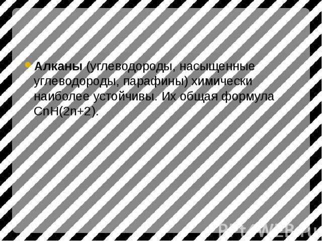 Алканы (углеводороды, насыщенные углеводороды, парафины) химически наиболее устойчивы. Их общая формула СnH(2n+2).