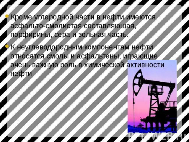 Кроме углеродной части в нефти имеются асфальто-смолистая составляющая, порфирины, сера и зольная часть. Кроме углеродной части в нефти имеются асфальто-смолистая составляющая, порфирины, сера и зольная часть. К неуглеводородным компонентам нефти от…