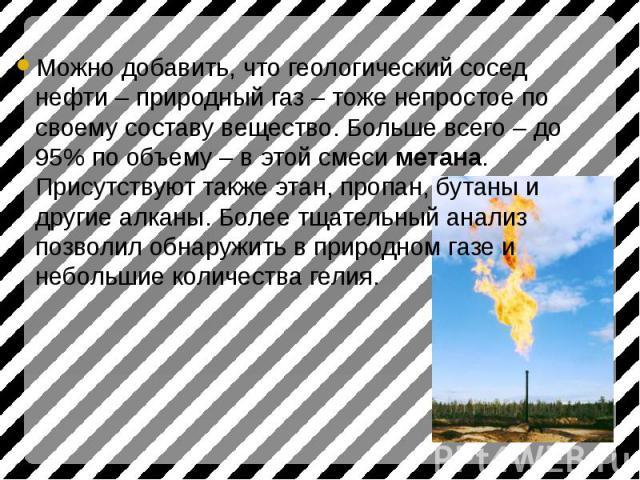 Можно добавить, что геологический сосед нефти – природный газ – тоже непростое по своему составу вещество. Больше всего – до 95% по объему – в этой смеси метана. Присутствуют также этан, пропан, бутаны и другие алканы. Более тщательный анализ позвол…