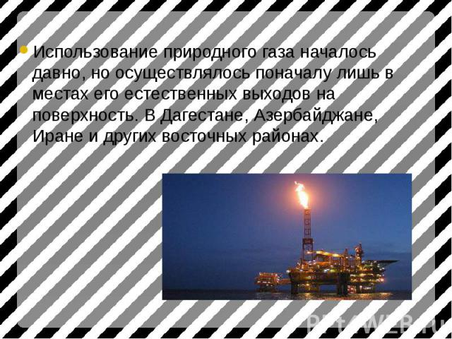 Использование природного газа началось давно, но осуществлялось поначалу лишь в местах его естественных выходов на поверхность. В Дагестане, Азербайджане, Иране и других восточных районах. Использование природного газа началось давно, но осуществлял…