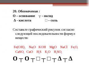 20. Обозначения : 20. Обозначения : O – основание ┬ - оксид ∆ - кислота □ – соль