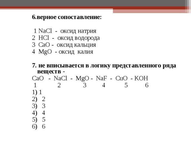 6.верное сопоставление: 6.верное сопоставление: 1 NaCl - оксид натрия 2 HCl - оксид водорода 3 CaO - оксид кальция 4 MgO - оксид калия 7. не вписывается в логику представленного ряда веществ - CaO - NaCl - MgO - NaF - CuO - KOH 1 2 3 4 5 6 1) 1 2) 2…