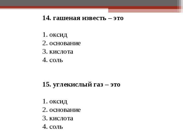 14. гашеная известь – это 14. гашеная известь – это 1. оксид 2. основание 3. кислота 4. соль  15. углекислый газ – это 1. оксид 2. основание 3. кислота 4. соль