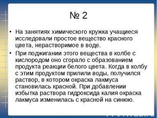 № 2 На занятиях химического кружка учащиеся исследовали простое вещество красног