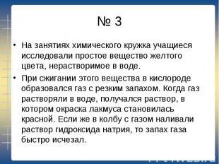№ 3 На занятиях химического кружка учащиеся исследовали простое вещество желтого