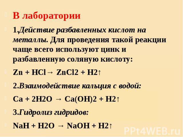 В лаборатории В лаборатории 1.Действие разбавленных кислот на металлы.Для проведения такой реакции чаще всего используют цинк и разбавленную соляную кислоту: Zn+ HCl→ZnCl2+ H2↑ 2.Взаимодействие кальция с водой: Ca+ 2H2O…