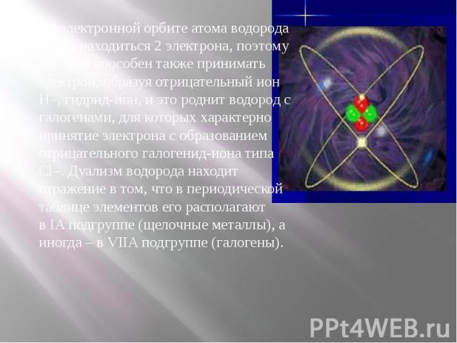 На электронной орбите атома водорода могут находиться 2 электрона, поэтому водород способен также принимать электрон, образуя отрицательный ион Н–, гидрид-ион, и это роднит водород с галогенами, для которых характерно принятие электрона с образовани…