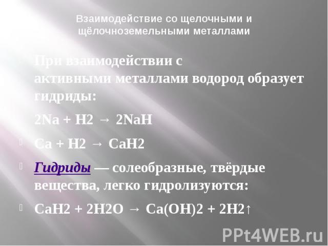 Взаимодействие со щелочными и щёлочноземельными металлами При взаимодействии с активнымиметалламиводород образует гидриды: 2Na+ H2→ 2NaH Ca+ H2→CaH2 Гидриды— солеобразные, твёрдые вещества, легко гидро…