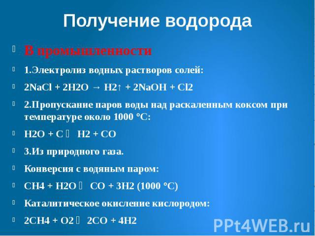 Получение водорода В промышленности 1.Электролизводных растворов солей: 2NaCl+ 2H2O→ H2↑ + 2NaOH+Cl2 2.Пропускание паров воды над раскаленнымкоксомпри температуре около 1000°C: H2O+С⇄…
