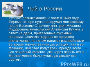 Чай в России Русские познакомились с чаем в 1638 году. Первые четыре пуда чая вр