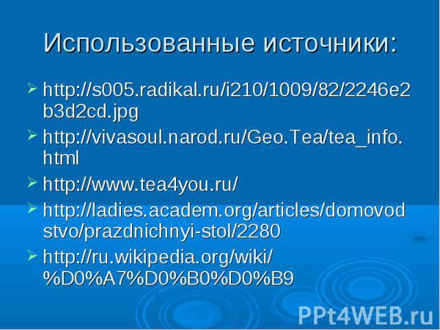 Использованные источники: http://s005.radikal.ru/i210/1009/82/2246e2b3d2cd.jpg http://vivasoul.narod.ru/Geo.Tea/tea_info.html http://www.tea4you.ru/ http://ladies.academ.org/articles/domovodstvo/prazdnichnyi-stol/2280 http://ru.wikipedia.org/wiki/%D…