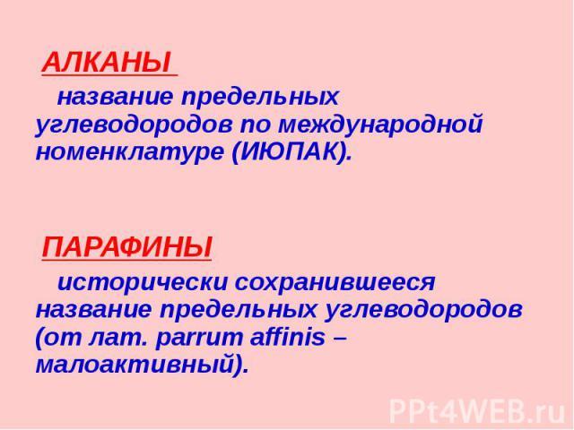 АЛКАНЫ АЛКАНЫ название предельных углеводородов по международной номенклатуре (ИЮПАК). ПАРАФИНЫ исторически сохранившееся название предельных углеводородов (от лат. parrum affinis – малоактивный).