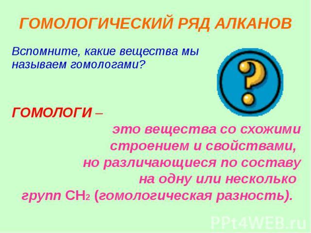 ГОМОЛОГИЧЕСКИЙ РЯД АЛКАНОВ Вспомните, какие вещества мы называем гомологами?