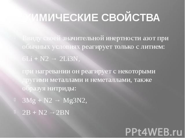 ХИМИЧЕСКИЕ СВОЙСТВА Ввиду своей значительной инертности азот при обычных условиях реагирует только слитием: 6Li + N2→ 2Li3N, при нагревании он реагирует с некоторыми другими металлами и неметаллами, также образуя нитриды: 3Mg + N2→…