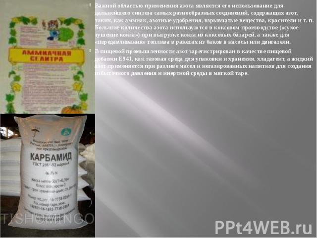 Важной областью применения азота является его использование для дальнейшего синтеза самых разнообразных соединений, содержащих азот, таких, какаммиак,азотные удобрения,взрывчатые вещества, красителиит.п. Большие к…