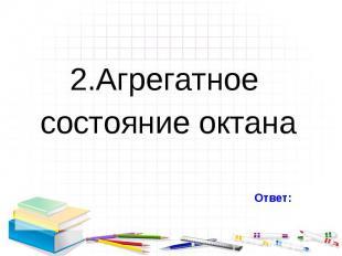 2.Агрегатное 2.Агрегатное состояние октана