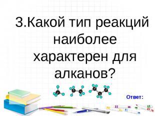 3.Какой тип реакций наиболее характерен для алканов? 3.Какой тип реакций наиболе
