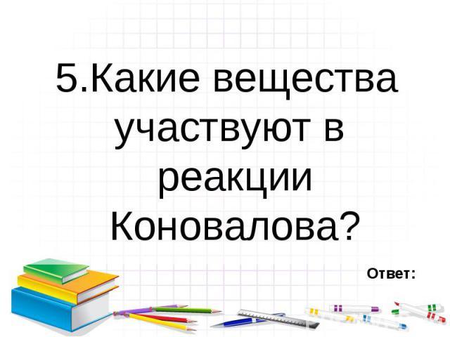 5.Какие вещества участвуют в реакции Коновалова? 5.Какие вещества участвуют в реакции Коновалова?
