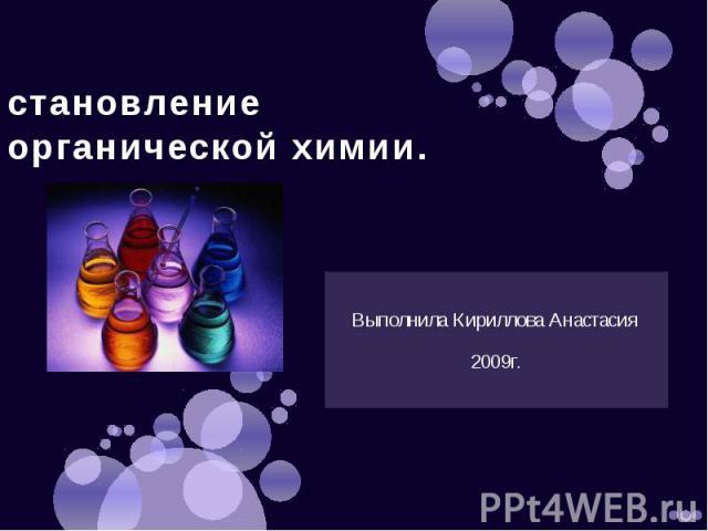 становление органической химии. Выполнила Кириллова Анастасия 2009г.