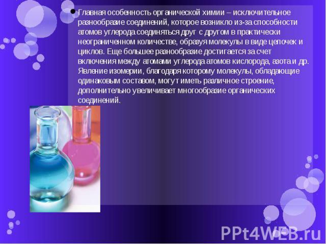 Главная особенность органической химии – исключительное разнообразие соединений, которое возникло из-за способности атомов углерода соединяться друг с другом в практически неограниченном количестве, образуя молекулы в виде цепочек и циклов. Еще боль…
