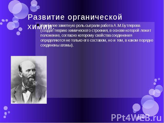 Развитие органической химии. Наиболее заметную роль сыграли работа А.М.Бутлерова (создал теорию химического строения, в основе которой лежит положение, согласно которому свойства соединения определяются не только его составом, но и тем, в каком поря…