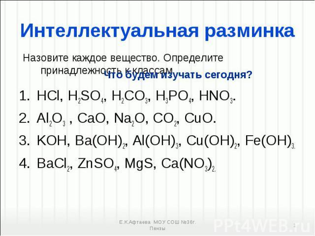 HCl, H2SO4, H2CO3, H3PO4, HNO3. HCl, H2SO4, H2CO3, H3PO4, HNO3. Al2O3 , CaO, Na2O, CO2, CuO. KOH, Ba(OH)2, Al(OH)3, Cu(OH)2, Fe(OH)3. BaСl2, ZnSO4, MgS, Ca(NO3)2.