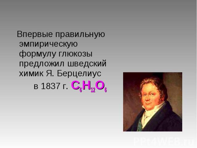 Впервые правильную эмпирическую формулу глюкозы предложил шведский химик Я. Берцелиус в 1837 г. С6Н12О6 Впервые правильную эмпирическую формулу глюкозы предложил шведский химик Я. Берцелиус в 1837 г. С6Н12О6