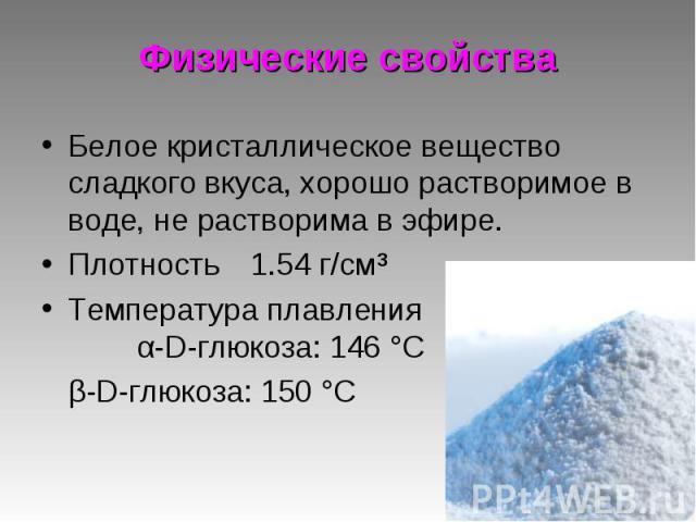 Белое кристаллическое вещество сладкого вкуса, хорошо растворимое в воде, не растворима в эфире. Белое кристаллическое вещество сладкого вкуса, хорошо растворимое в воде, не растворима в эфире. Плотность 1.54 г/см³ Температура плавления α-D-глюкоза:…