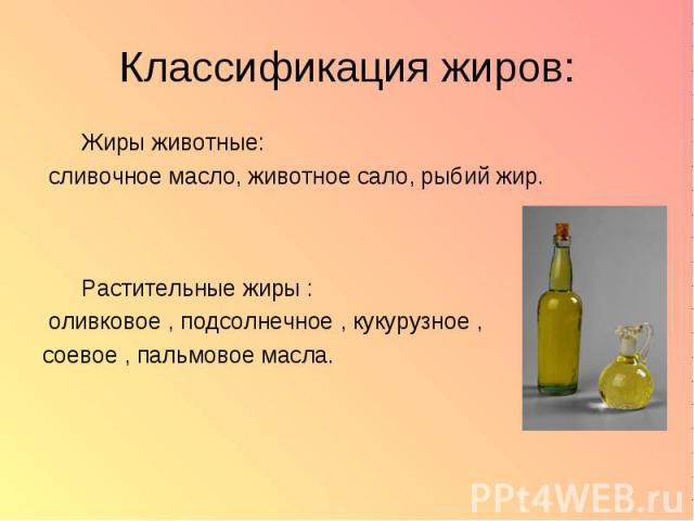 Классификация жиров: Жиры животные: сливочное масло, животное сало, рыбий жир. Растительные жиры : оливковое , подсолнечное , кукурузное , соевое , пальмовое масла.