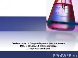 Дгебуадзе Загра Омардибировна, учитель химии, МОУ «СОШ № 14 г.Зеленокумска» Став