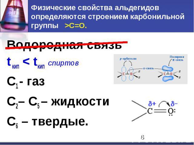 Физические свойства альдегидов определяются строением карбонильной группы >C=O. Водородная связь t кип < tкип спиртов С1 - газ С2– С5 – жидкости С6 – твердые.