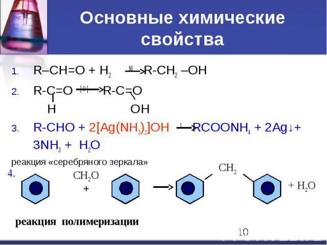 Основные химические свойства R–CH=O + H2 Ni R-CH2 –OH R-C=O [ O ] R-C=O H OH R-CHO + 2[Ag(NH3)2]OH t RCOONH4 + 2Ag↓+ 3NH3 + H2O реакция «серебряного зеркала»