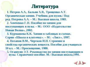 Литература 1. Петров А.А., Бальян Х.В., Трощенко А.Т. Органическая химия. Учебни