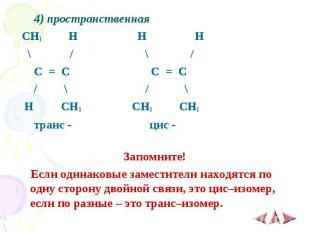 4) пространственная 4) пространственная CH3 H H H \ / \ / C = C C = C / \ / \ H