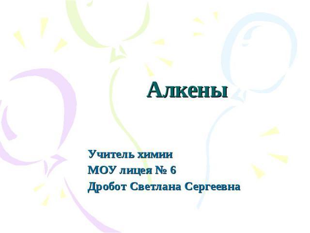 Алкены Учитель химии МОУ лицея № 6 Дробот Светлана Сергеевна