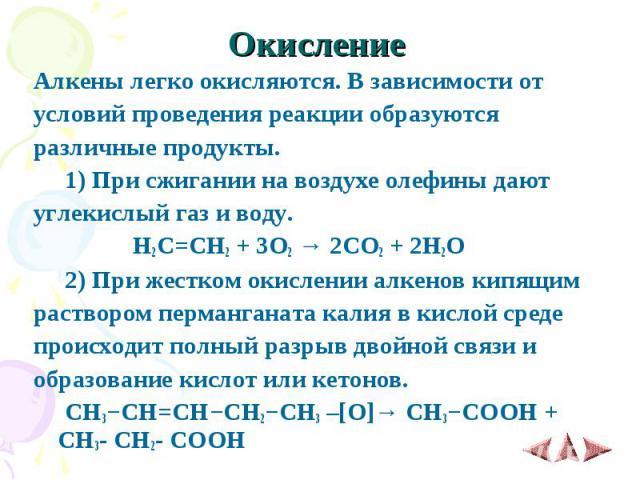 Окисление Алкены легко окисляются. В зависимости от условий проведения реакции образуются различные продукты. 1)При сжигании на воздухе олефины дают углекислый газ и воду. H2C=CH2 + 3O2 → 2CO2 + 2H2O 2)При жестком окислении алкенов кипящ…