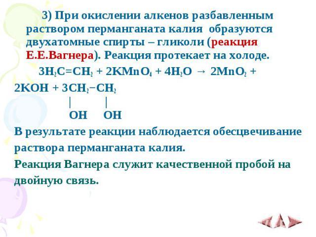 3)При окислении алкенов разбавленным раствором перманганата калия образуются двухатомные спирты – гликоли (реакция Е.Е.Вагнера). Реакция протекает на холоде. 3)При окислении алкенов разбавленным раствором перманганата калия о…