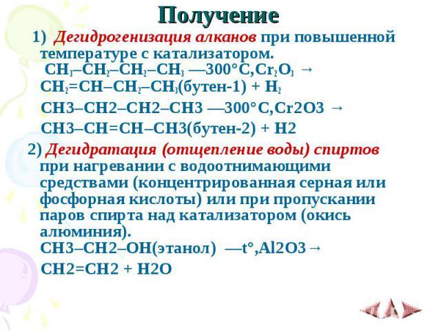 Получение 1) Дегидрогенизация алканов при повышенной температуре с катализатором. CH3–CH2–CH2–CH3 ––300°C,Cr2O3 → CH2=CH–CH2–CH3(бутен-1) + H2 CH3–CH2–CH2–CH3 ––300°C,Cr2O3 → CH3–CH=CH–CH3(бутен-2) + H2 2)Дегидратация (отщепление в…