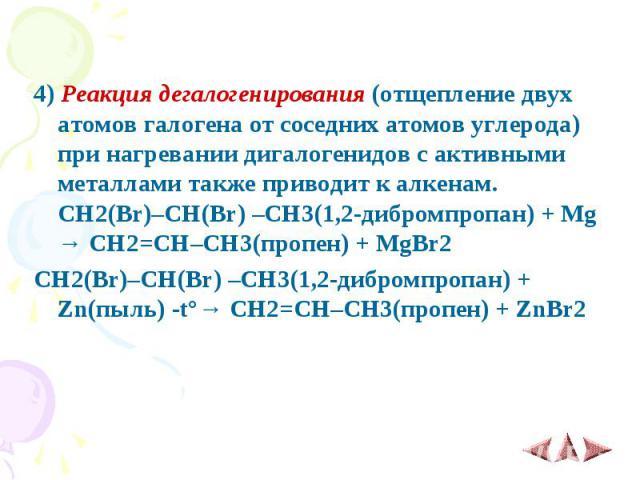 4)Реакция дегалогенирования (отщепление двух атомов галогена от соседних атомов углерода) при нагревании дигалогенидов с активными металлами также приводит к алкенам. CH2(Br)–CH(Br) –CH3(1,2-дибромпропан) + Mg → CH2=CH–CH3(пропен) + MgBr2 4)&n…