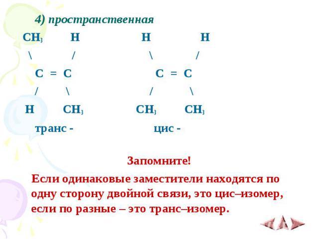 4) пространственная 4) пространственная CH3 H H H \ / \ / C = C C = C / \ / \ H CH3 CH3 CH3 транс - цис - Запомните! Если одинаковые заместители находятся по одну сторону двойной связи, это цис–изомер, если по разные – это транс–изомер.