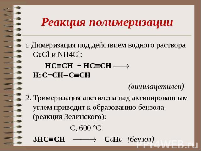 1. Димеризация под действием водного раствора CuCl и NH4Cl: 1. Димеризация под действием водного раствора CuCl и NH4Cl: НC CH + НC CH Н2C=CH C CH (винилацетилен) 2. Тримеризация ацетилена над активированным углем приводит к образованию бензола (реак…