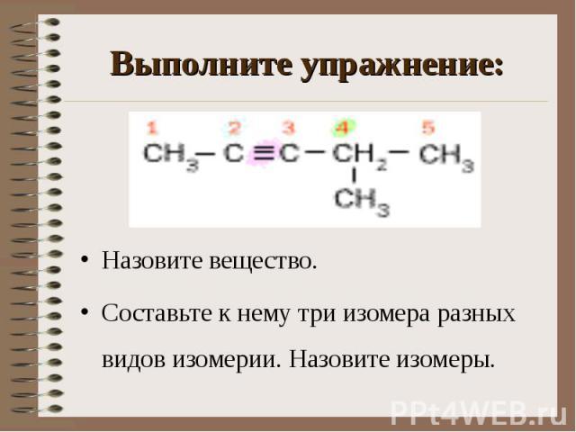 Назовите вещество. Назовите вещество. Составьте к нему три изомера разных видов изомерии. Назовите изомеры.
