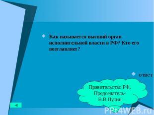 Как называется высший орган исполнительной власти в РФ? Кто его возглавляет? Как