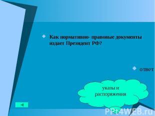 Как нормативно- правовые документы издает Президент РФ? Как нормативно- правовые