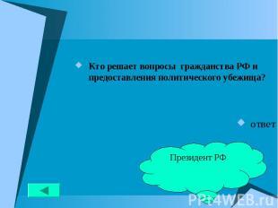 Кто решает вопросы гражданства РФ и предоставления политического убежища? Кто ре